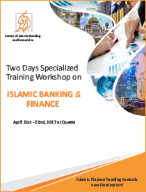 Two Days Specialized Training Workshop on Islamic Banking and Finance will be held on 21 – 22 April, 2017 at Quetta